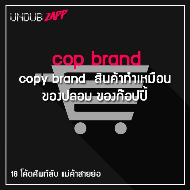 ศัพท์แม่ค้าสายย่อ cop brand = copy brand สินค้าทำเหมือน ของปลอม ของก๊อปปี้